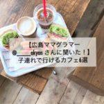 【広島ママグラマー@____akyanさんに聞いた!】子連れで行けるカフェ6選
