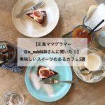 【広島ママグラマー@m_maki0630さんに聞いた!】美味しいスイーツのあるカフェ5選