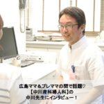 広島ママ&プレママの間で話題♡中川産科婦人科の中川先生にインタビュー!