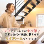 ママのストレスは家次第?!子育て世代が快適に暮らせるマイホームづくりとは?