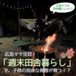 自然の中でデジタルオフ!子供の自由な発想が育つ広島ママの「週末田舎暮らし」