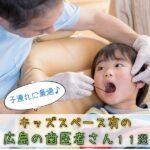 子連れに最適♪キッズスペース有の広島の歯医者さん11選