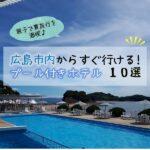広島市内からすぐ行けるプール付きホテル10選♪親子で夏旅行を満喫!