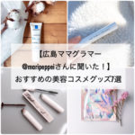【広島ママグラマー@maripeppeiさんに聞いた!】おすすめの美容コスメグッズ7選