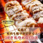 【広島テイクアウト応援プロジェクト】持ち帰りできる焼き鳥店10選!お家でお店の味を楽しもう♪