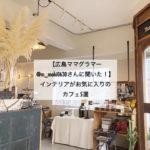 【広島ママグラマー@m_maki0630さんに聞いた!】インテリアがお気に入りのカフェ5選