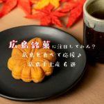 「広島銘菓」に注目してみん?広島を食べて応援♪広島手土産6選