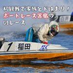 初観戦で家族とドはまり!ボートレース宮島のG1レースに、まさかの子供感涙!?