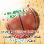 子供の運動不足が心配なママへ!自宅で簡単、バスケットボール!子供向けYouTubeチャンネル「いえスポ」が熱い!