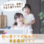 これからは、保険でお金を増やす時代!初心者ママが始めやすい資産運用って?