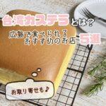 台湾カステラとは?広島で食べられるおすすめのお店5選、お取り寄せも