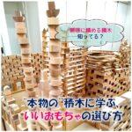 """無限に積める積み木知ってる? """"本物の""""積み木に学ぶ、いいおもちゃの選び方"""