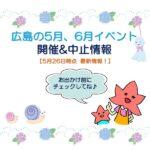 【お出かけ前に要チェック!!】広島イベント5月6月開催&中止情報