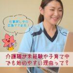 仕事探し中の広島ママ必見!介護職が未経験や子育て中でも始めやすい理由って?