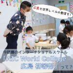 広島で世界レベルの教育を!今話題のインターナショナルスクール「AIC World College 広島 初等部」って?