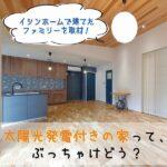 太陽光発電付きの家って、ぶっちゃけどう?イシンホームで家を建てたファミリーを取材!