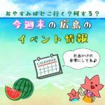 【7月22日.23日.24日.25日】今週末はどこ行く?広島で開催予定のイベントまとめ10選