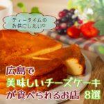 広島の美味しいチーズケーキ8選 ティータイムのお供にしたい♡