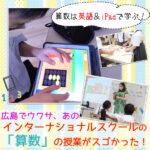 算数も英語で学ぶ!広島でウワサのインターナショナルスクールの授業を拝見♪気になる入学出願情報も!