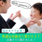 【悩めるママ必見!】英語を習わせるなら何歳から?0歳からスタートしたママに実体験を聞きました
